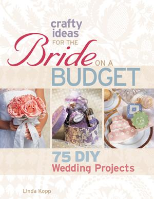 Crafty Ideas for the Bride on a Budget by Linda Koff